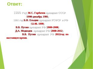 Ответ: 1990 год М.С. Горбачев президент СССР (1990-декабрь 1991) 1991 год Б.Н