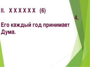 II. Х Х Х Х Х Х (6) 4. Его каждый год принимает Дума.