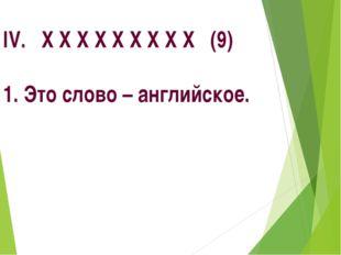 IV. Х Х Х Х Х Х Х Х Х (9) 1. Это слово – английское.