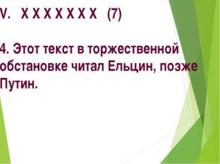 V. Х Х Х Х Х Х Х (7) 4. Этот текст в торжественной обстановке читал Ельцин, п