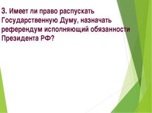 3. Имеет ли право распускать Государственную Думу, назначать референдум испол