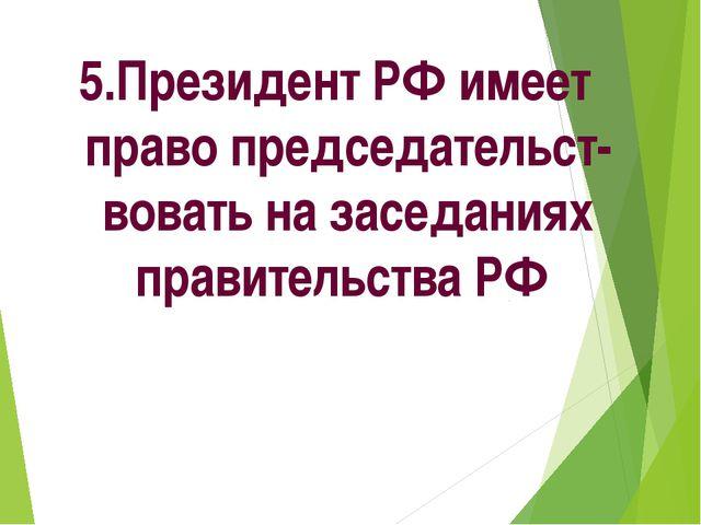 5.Президент РФ имеет право председательст-вовать на заседаниях правительства РФ
