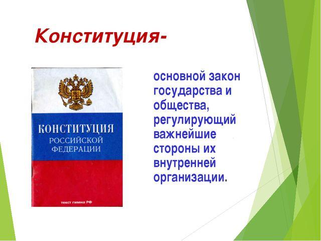 Конституция- основной закон государства и общества, регулирующий важнейшие с...