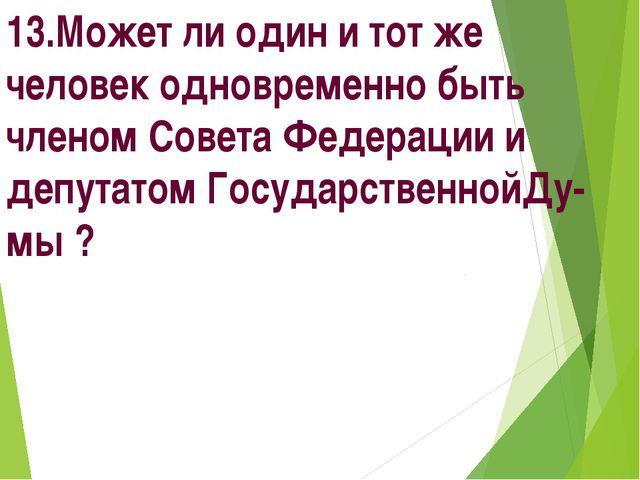 13.Может ли один и тот же человек одновременно быть членом Совета Федерации и...