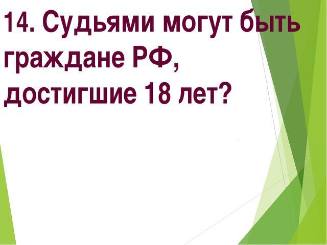 14. Судьями могут быть граждане РФ, достигшие 18 лет?