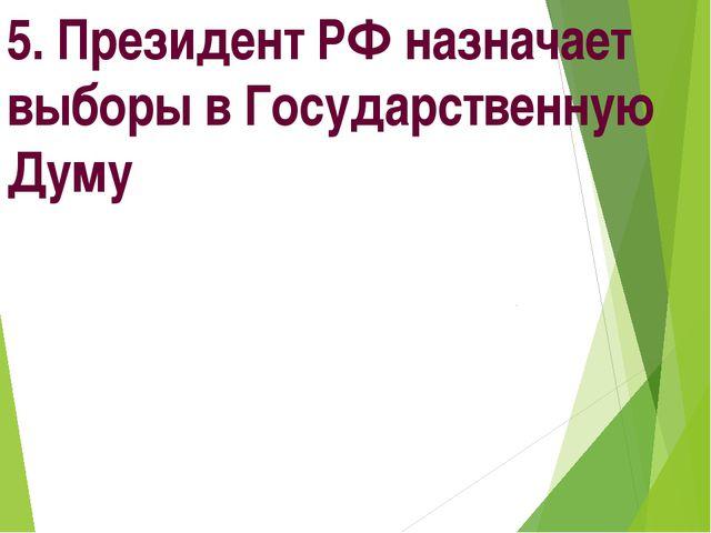 5. Президент РФ назначает выборы в Государственную Думу