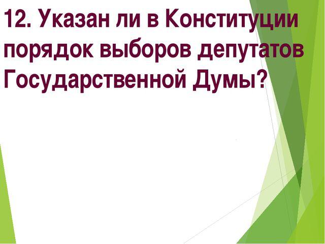 12. Указан ли в Конституции порядок выборов депутатов Государственной Думы?