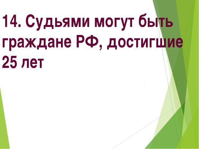 14. Судьями могут быть граждане РФ, достигшие 25 лет