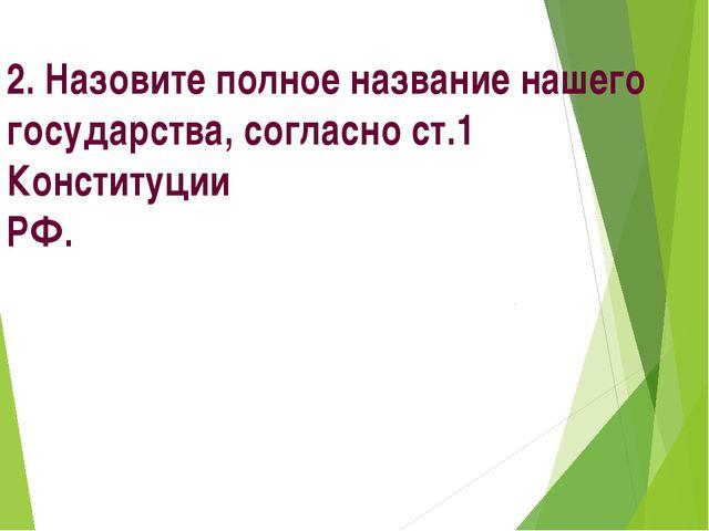 2. Назовите полное название нашего государства, согласно ст.1 Конституции РФ.