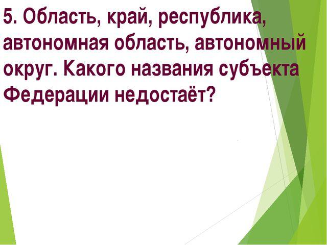 5. Область, край, республика, автономная область, автономный округ. Какого на...