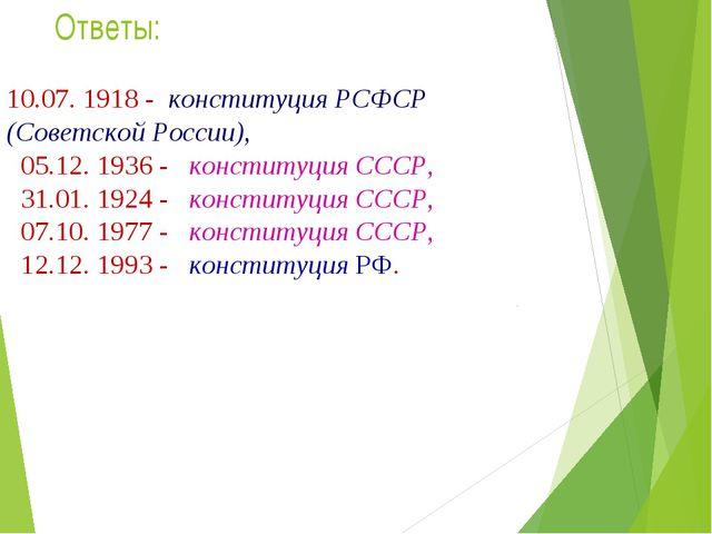Ответы: 10.07. 1918 - конституция РСФСР (Советской России), 05.12. 1936 - кон...