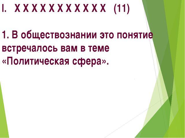 I. X X X X X X X X X X X (11) 1. В обществознании это понятие встречалось вам...