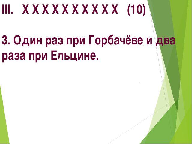 III. Х Х Х Х Х Х Х Х Х Х (10) 3. Один раз при Горбачёве и два раза при Ельцине.