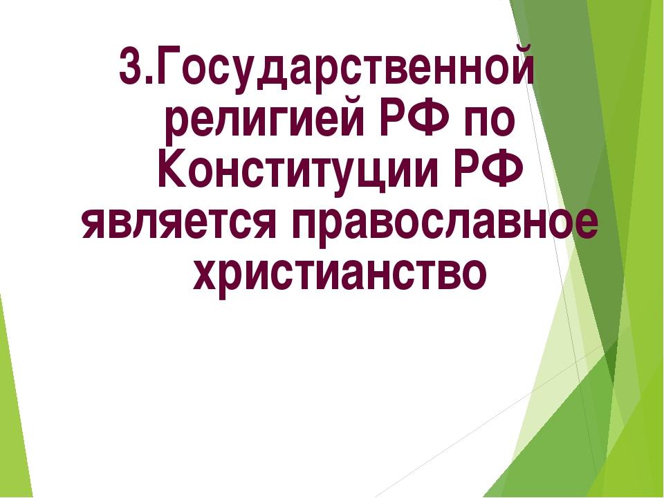 3.Государственной религией РФ по Конституции РФ является православное христиа...