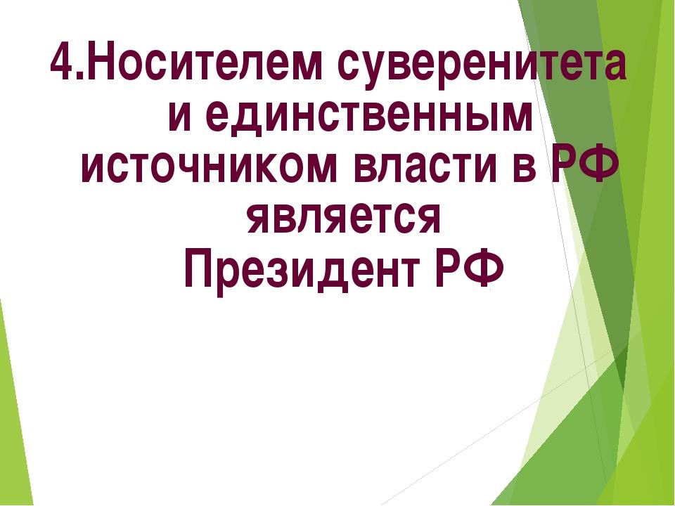 4.Носителем суверенитета и единственным источником власти в РФ является Прези...