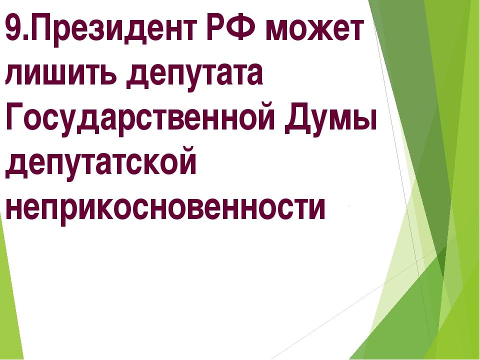 9.Президент РФ может лишить депутата Государственной Думы депутатской неприко...