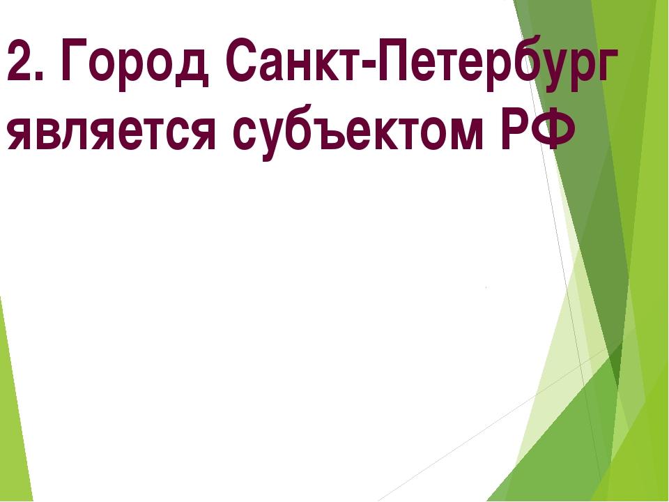 2. Город Санкт-Петербург является субъектом РФ
