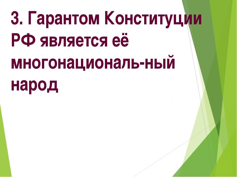 3. Гарантом Конституции РФ является её многонациональ-ный народ