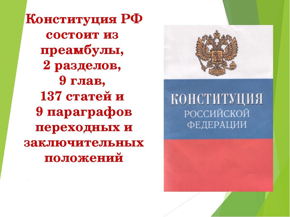 Конституция РФ состоит из преамбулы, 2 разделов, 9 глав, 137 статей и 9 параг...