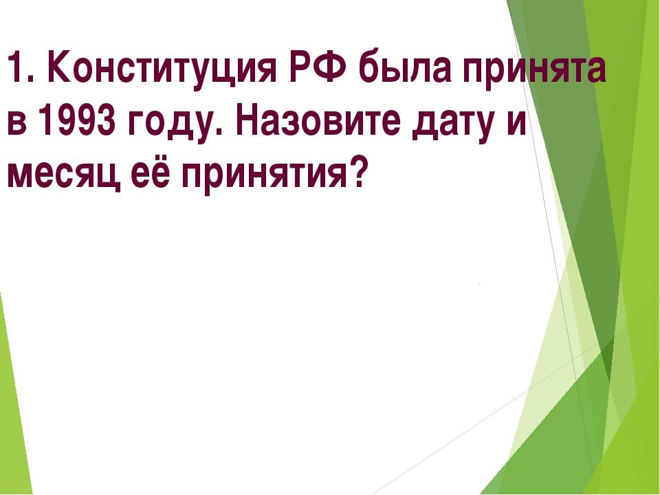 1. Конституция РФ была принята в 1993 году. Назовите дату и месяц её принятия?