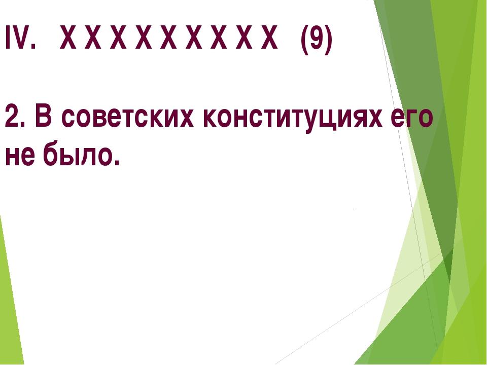 IV. Х Х Х Х Х Х Х Х Х (9) 2. В советских конституциях его не было.