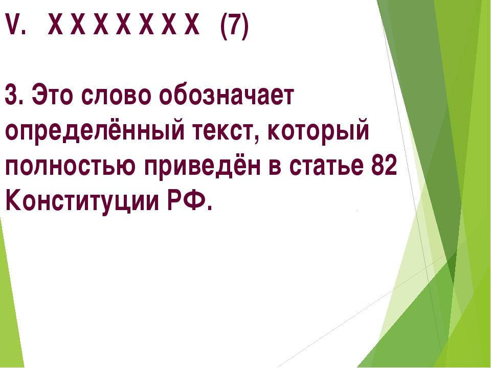 V. Х Х Х Х Х Х Х (7) 3. Это слово обозначает определённый текст, который полн...