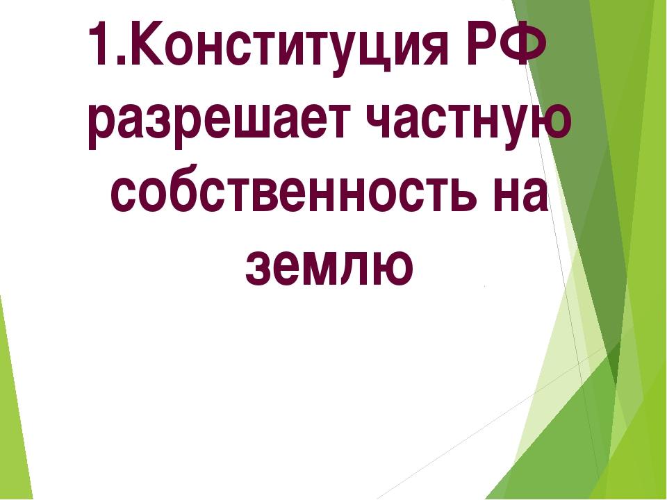 1.Конституция РФ разрешает частную собственность на землю