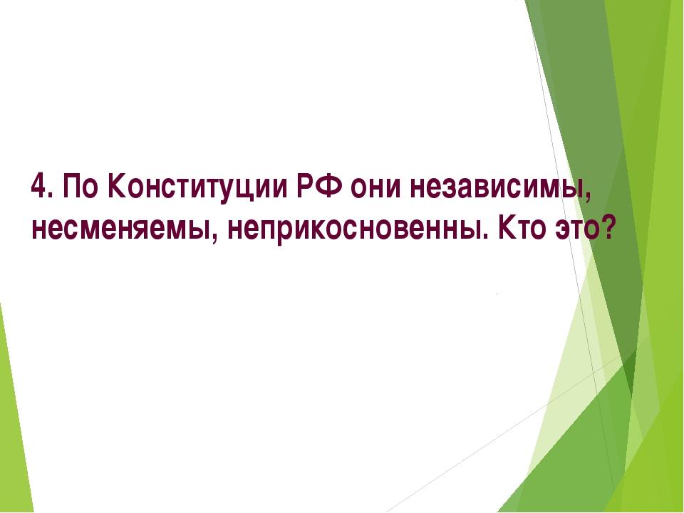4. По Конституции РФ они независимы, несменяемы, неприкосновенны. Кто это?