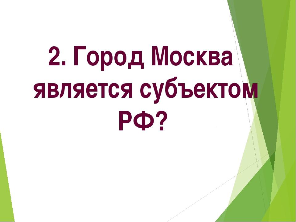 2. Город Москва является субъектом РФ?