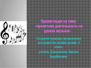 Презентация на тему: «проектная деятельность на уроках музыки» Создание шумов