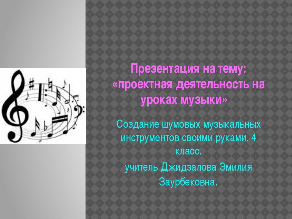 Презентация на тему: «проектная деятельность на уроках музыки» Создание шумов...