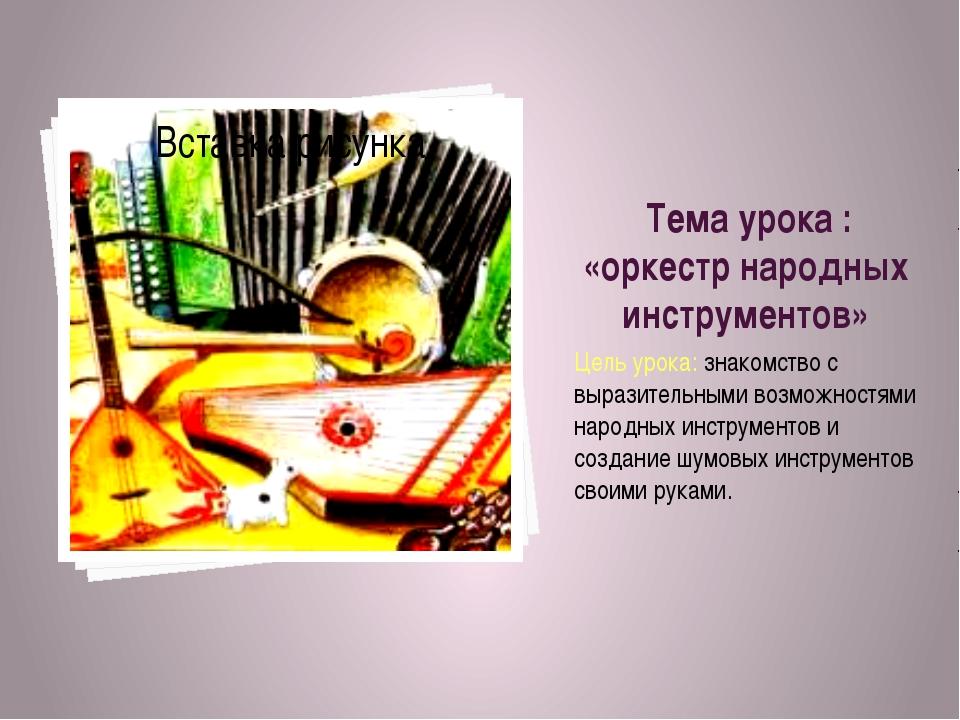 Тема урока : «оркестр народных инструментов» Цель урока: знакомство с вырази...