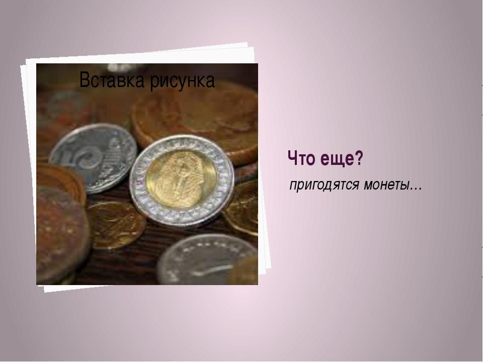 Что еще? пригодятся монеты…