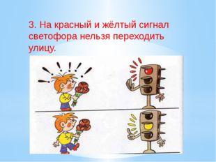 3. На красный и жёлтый сигнал светофора нельзя переходить улицу.