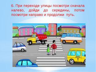 6. При переходе улицы посмотри сначала налево, дойди до середины, потом посм
