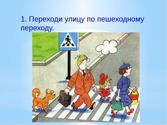 1.Переходи улицу по пешеходному переходу.