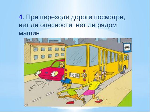 4.При переходе дороги посмотри, нет ли опасности, нет ли рядом машин