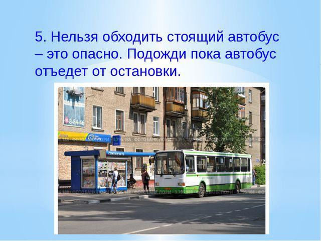 5.Нельзя обходить стоящий автобус – это опасно. Подожди пока автобус отъеде...