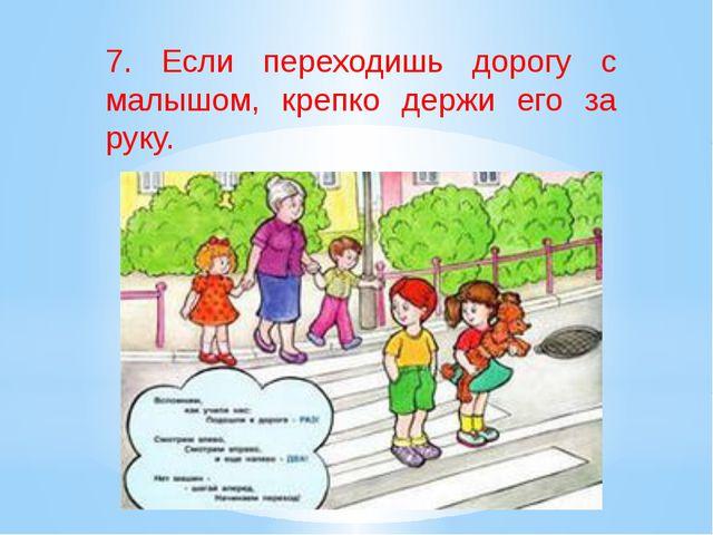 7. Если переходишь дорогу с малышом, крепко держи его за руку.