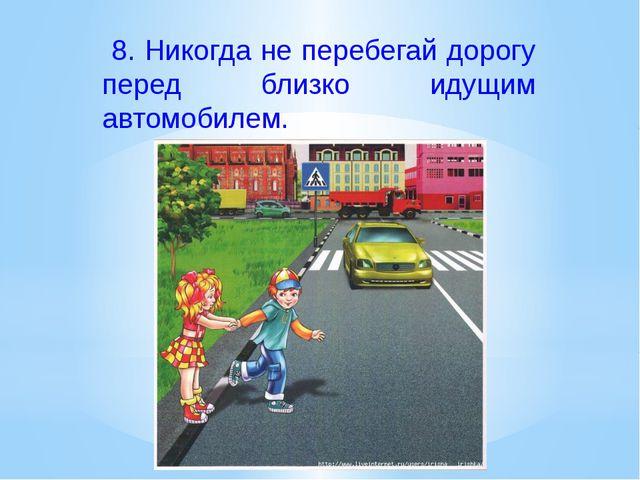 8. Никогда не перебегай дорогу перед близко идущим автомобилем.