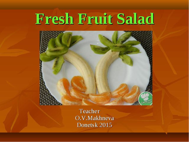Fresh Fruit Salad Teacher O.V.Makhneva Donetsk 2015