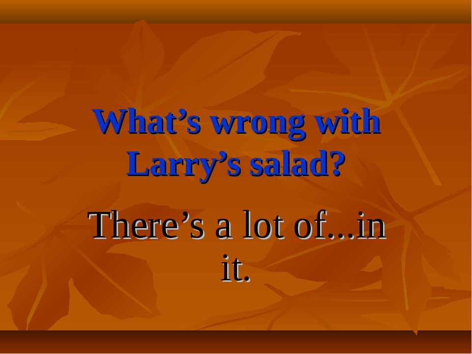 What's wrong with Larry's salad? There's a lot of...in it.