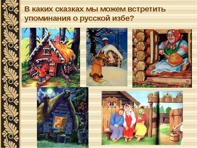 В каких сказках мы можем встретить упоминания о русской избе?