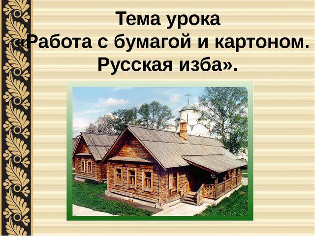 Тема урока «Работа с бумагой и картоном. Русская изба».