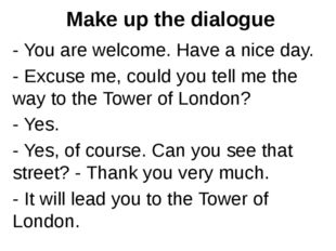 Make up the dialogue - You are welcome. Have a nice day. - Excuse me, could y