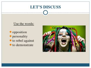 LET'S DISCUSS Use the words: opposition personality to rebel against to demon