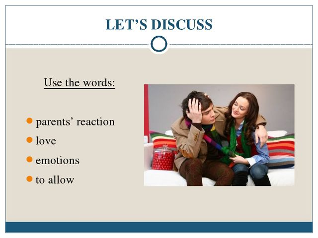 LET'S DISCUSS Use the words: parents' reaction love emotions to allow