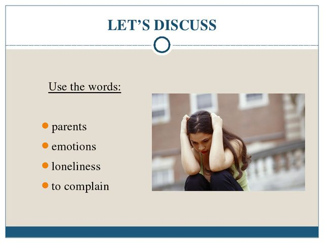 LET'S DISCUSS Use the words: parents emotions loneliness to complain