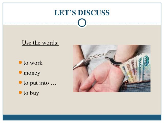 LET'S DISCUSS Use the words: to work money to put into … to buy
