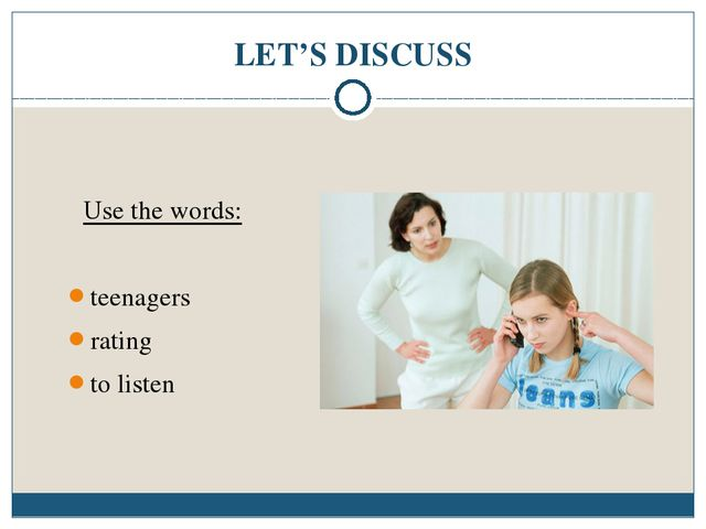 LET'S DISCUSS Use the words: teenagers rating to listen